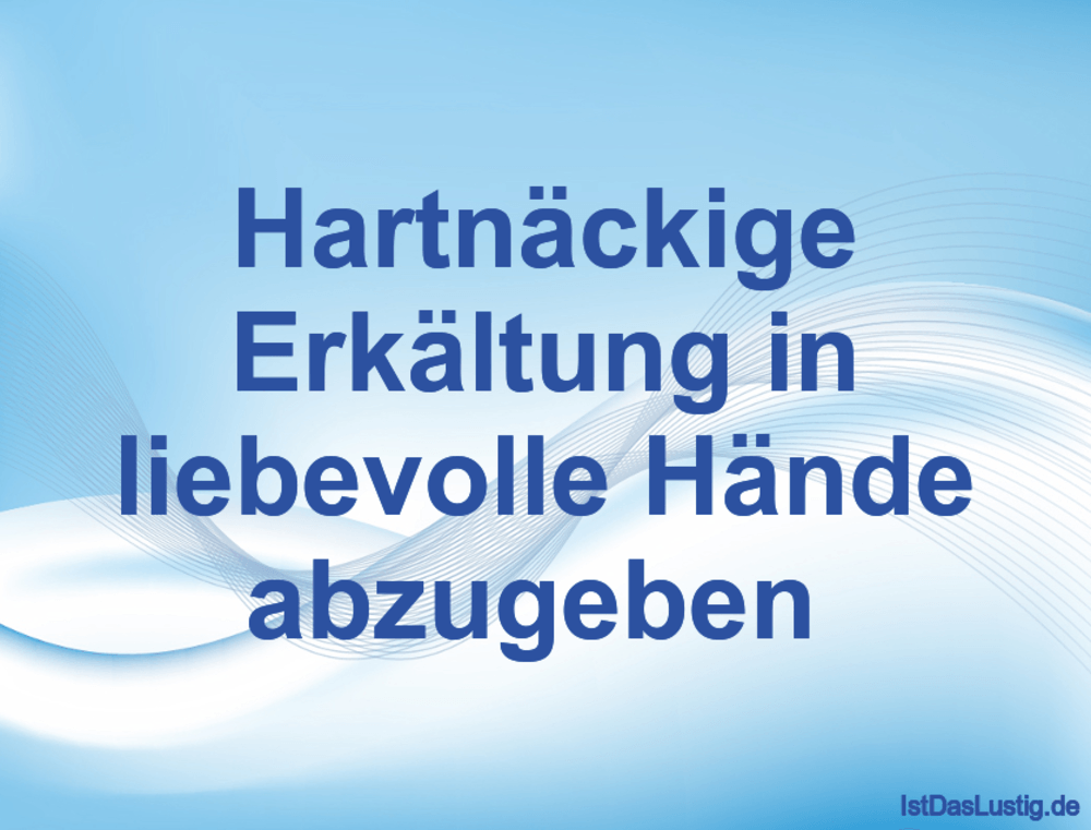 Lustiger BilderSpruch - Hartnäckige Erkältung in liebevolle Hände...