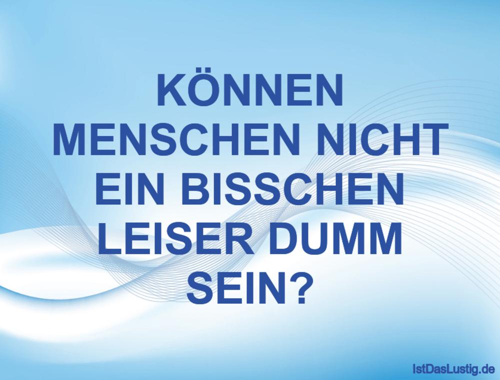 Lustiger BilderSpruch - KÖNNEN MENSCHEN NICHT EIN BISSCHEN LEISER DUMM...