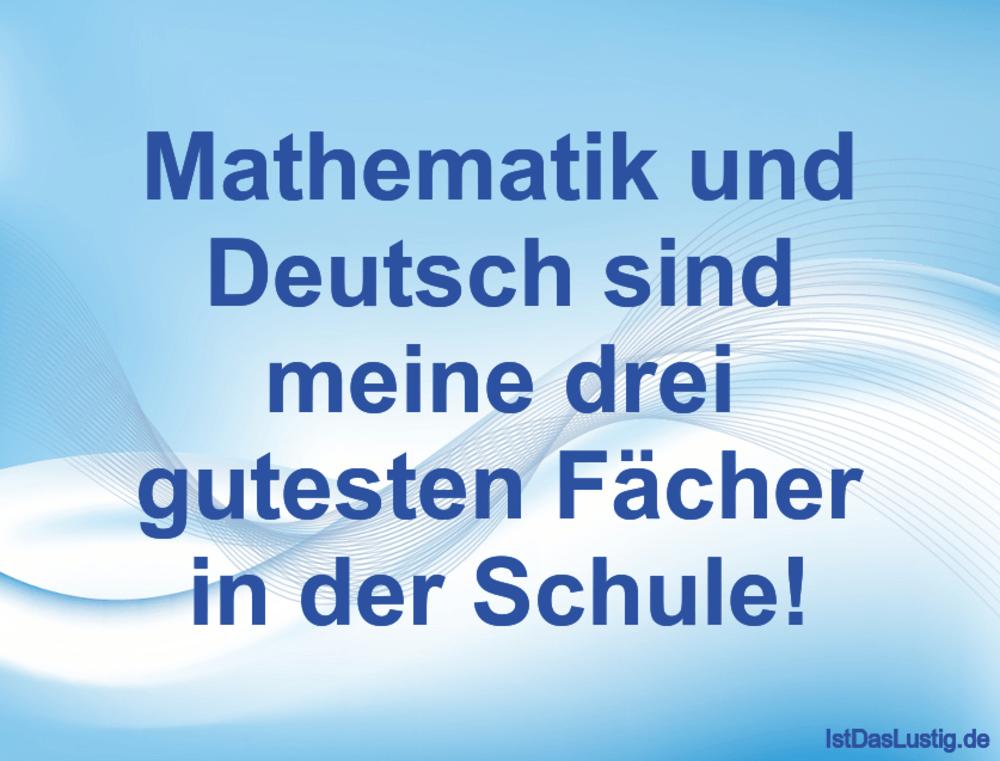 Lustiger BilderSpruch - Mathematik und Deutsch sind meine drei gutesten...
