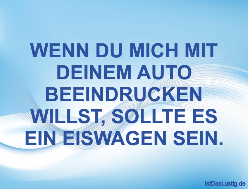 Lustiger BilderSpruch - WENN DU MICH MIT DEINEM AUTO BEEINDRUCKEN WILLS...