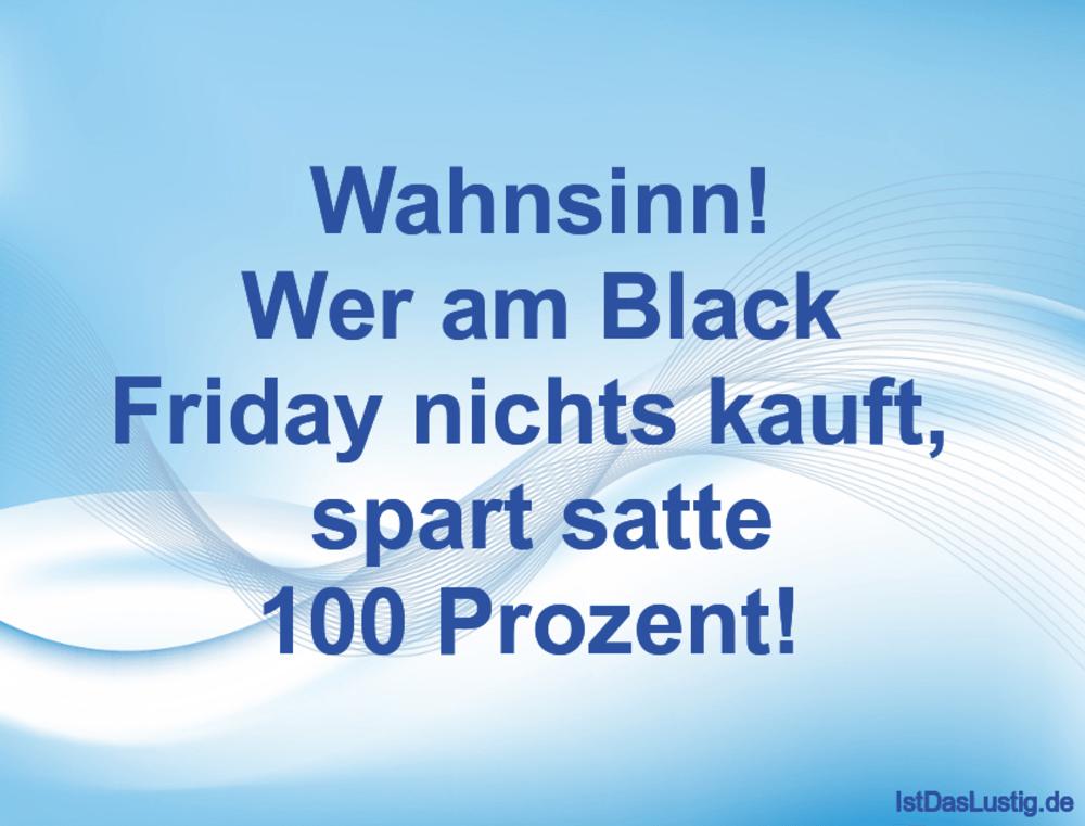 Lustiger BilderSpruch - Wahnsinn! Wer am Black Friday nichts kauft,...