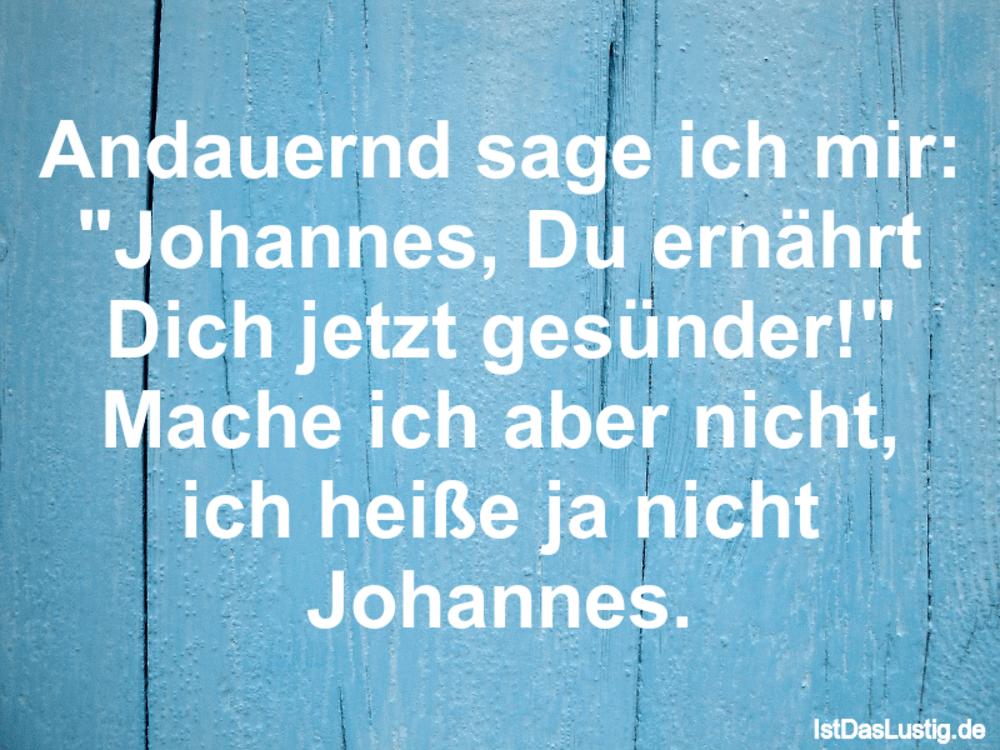 """Lustiger BilderSpruch - Andauernd sage ich mir: """"Johannes, Du ernährt D..."""
