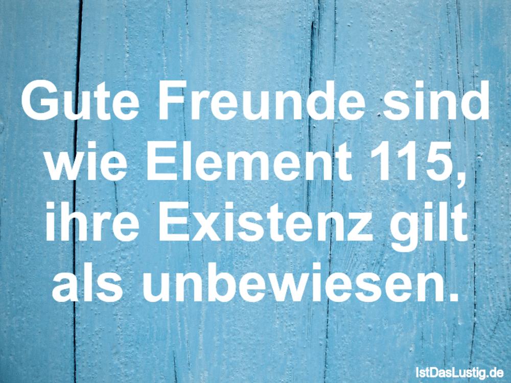 Lustiger BilderSpruch - Gute Freunde sind wie Element 115, ihre Existen...