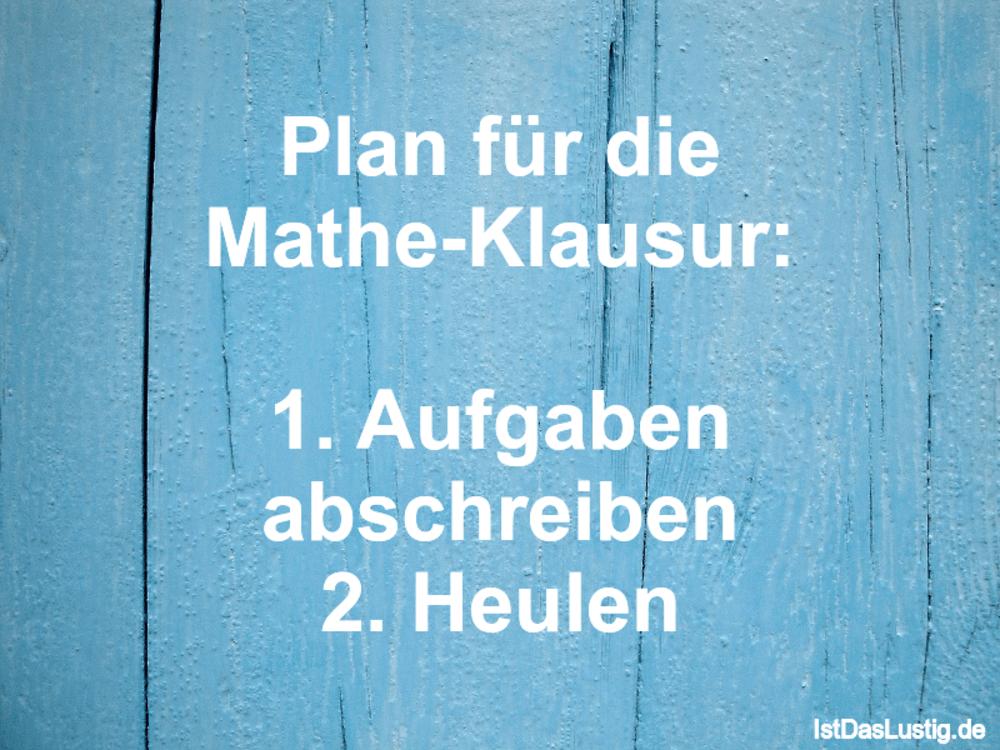 Lustiger BilderSpruch - Plan für die Mathe-Klausur:  1. Aufgaben...