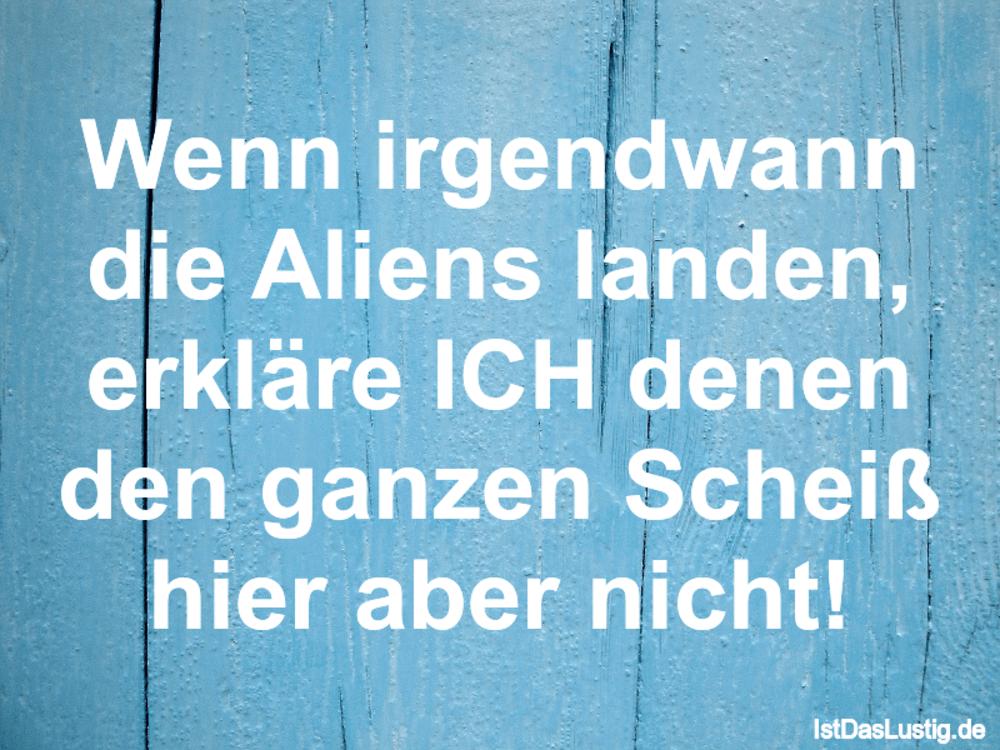 Lustiger BilderSpruch - Wenn irgendwann die Aliens landen, erkläre ICH ...