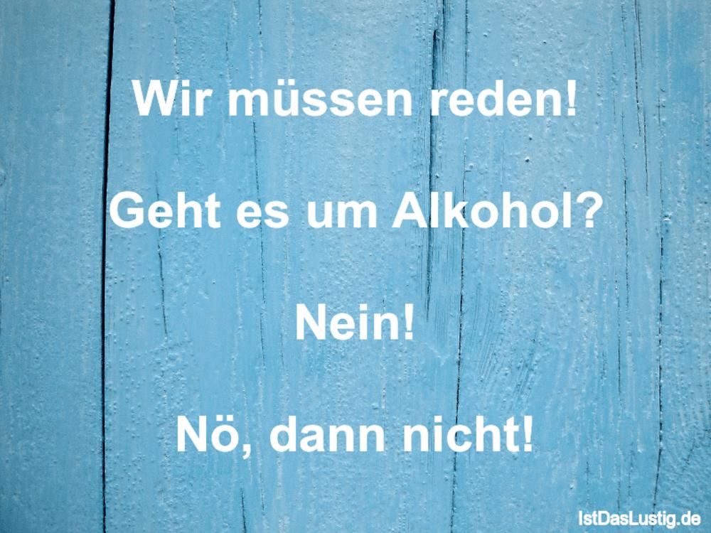 Lustiger BilderSpruch - Wir müssen reden!  Geht es um Alkohol?  Nein!...