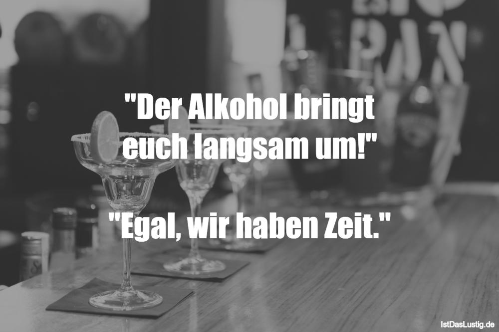 """Lustiger BilderSpruch - """"Der Alkohol bringt euch langsam um!""""  """"Egal,..."""