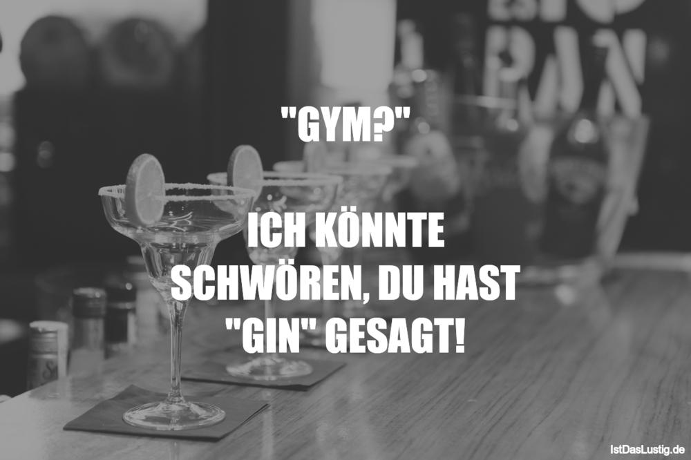 """Lustiger BilderSpruch - """"GYM?""""  ICH KÖNNTE SCHWÖREN, DU HAST """"GIN"""" GESAGT!"""