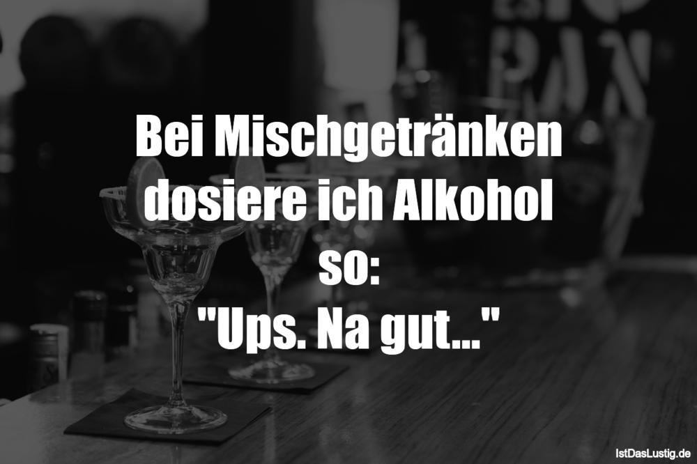Lustiger BilderSpruch - Bei Mischgetränken dosiere ich Alkohol so:...