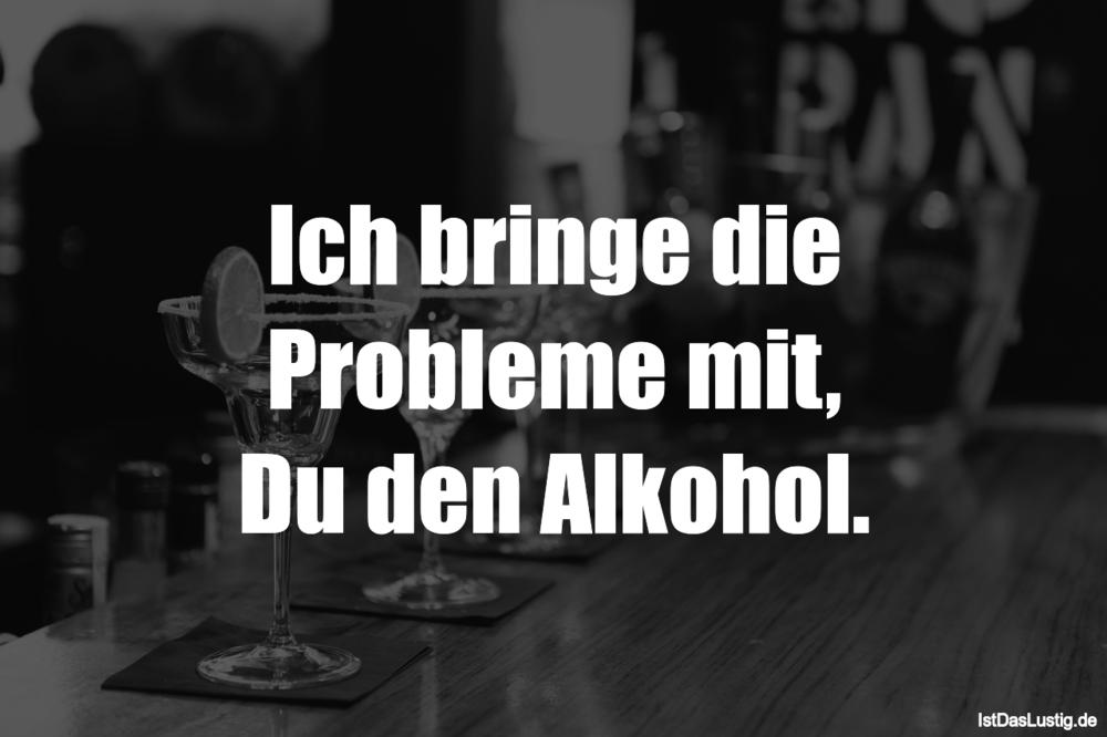 Lustiger BilderSpruch - Ich bringe die Probleme mit, Du den Alkohol.