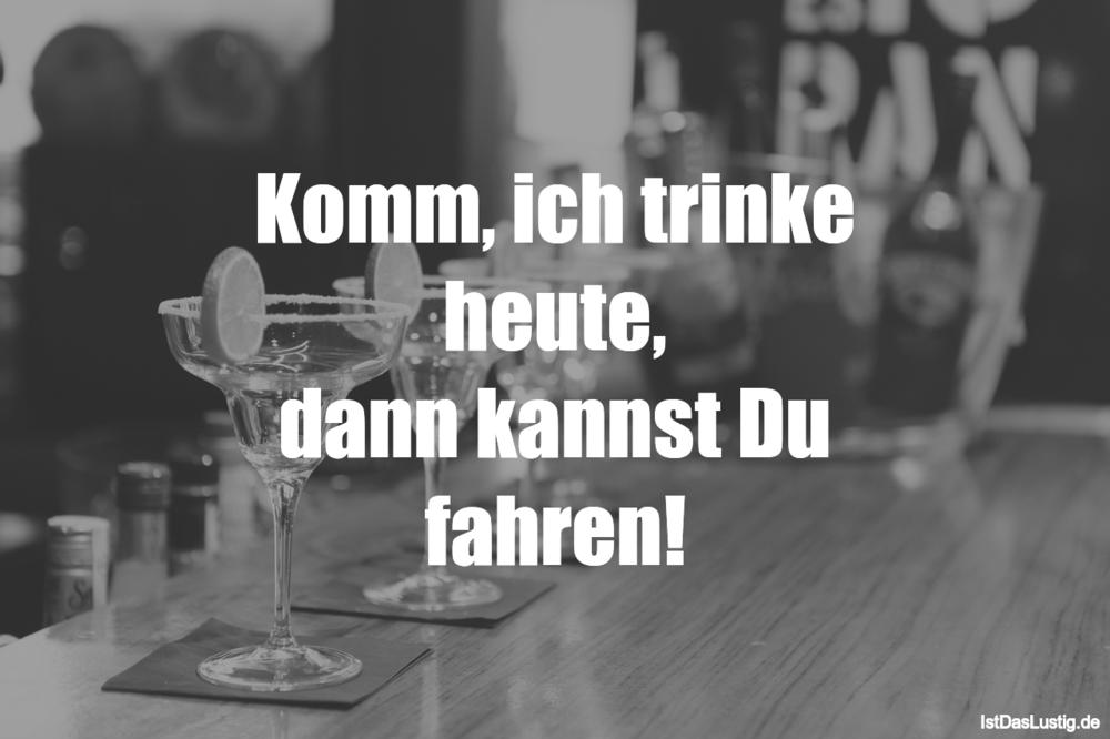 Lustiger BilderSpruch - Komm, ich trinke heute, dann kannst Du fahren!