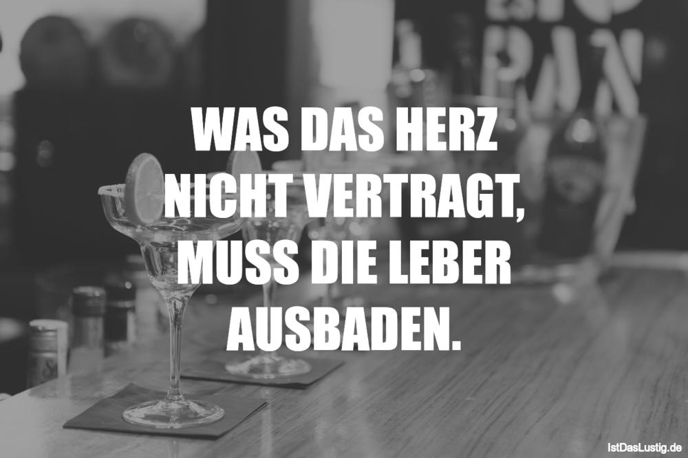 Lustiger BilderSpruch - WAS DAS HERZ NICHT VERTRAGT, MUSS DIE LEBER...