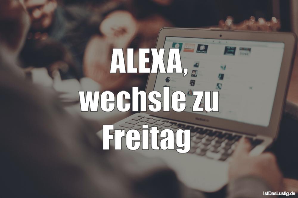 Lustiger BilderSpruch - ALEXA, wechsle zu Freitag
