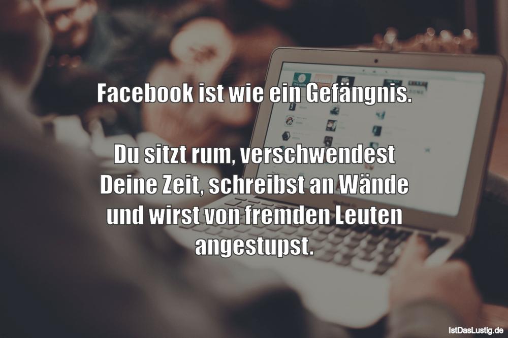 Lustiger BilderSpruch - Facebook ist wie ein Gefängnis.  Du sitzt rum,...