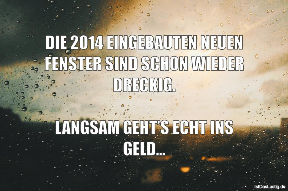 Lustiger BilderSpruch - DIE 2014 EINGEBAUTEN NEUEN FENSTER SIND SCHON...