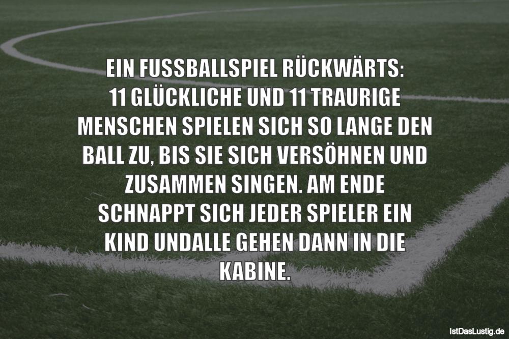 Lustiger BilderSpruch - EIN FUSSBALLSPIEL RÜCKWÄRTS: 11 GLÜCKLICHE UND...