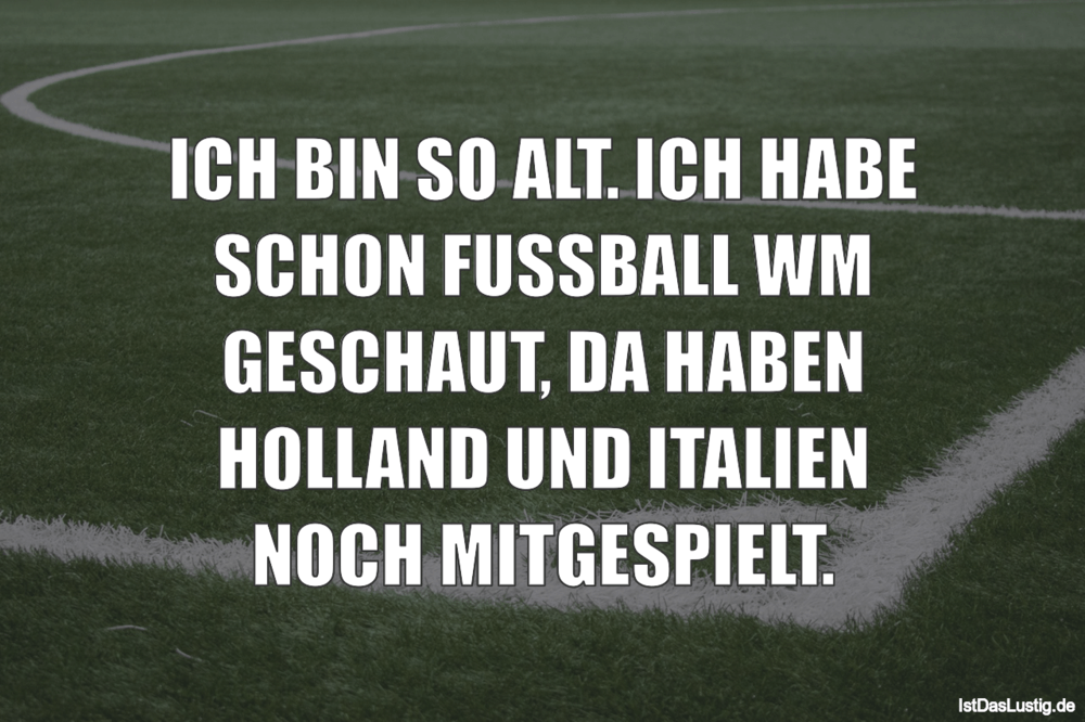 Lustiger BilderSpruch - ICH BIN SO ALT. ICH HABE SCHON FUSSBALL WM...