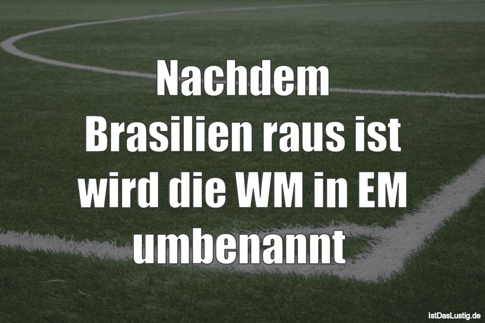 Lustiger BilderSpruch - Nachdem Brasilien raus ist wird die WM in EM um...