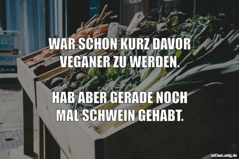 Lustiger BilderSpruch - WAR SCHON KURZ DAVOR VEGANER ZU WERDEN.  HAB...