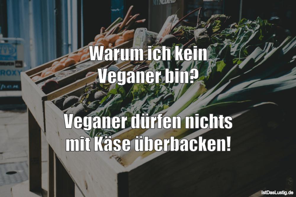 Lustiger BilderSpruch - Warum ich kein Veganer bin?  Veganer dürfen...