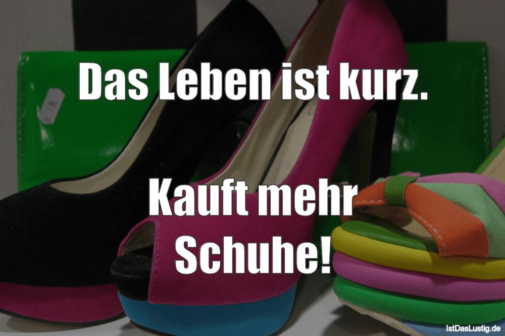 Lustiger BilderSpruch - Das Leben ist kurz.  Kauft mehr Schuhe!