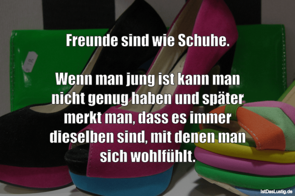 Lustiger BilderSpruch - Freunde sind wie Schuhe.  Wenn man jung ist kan...