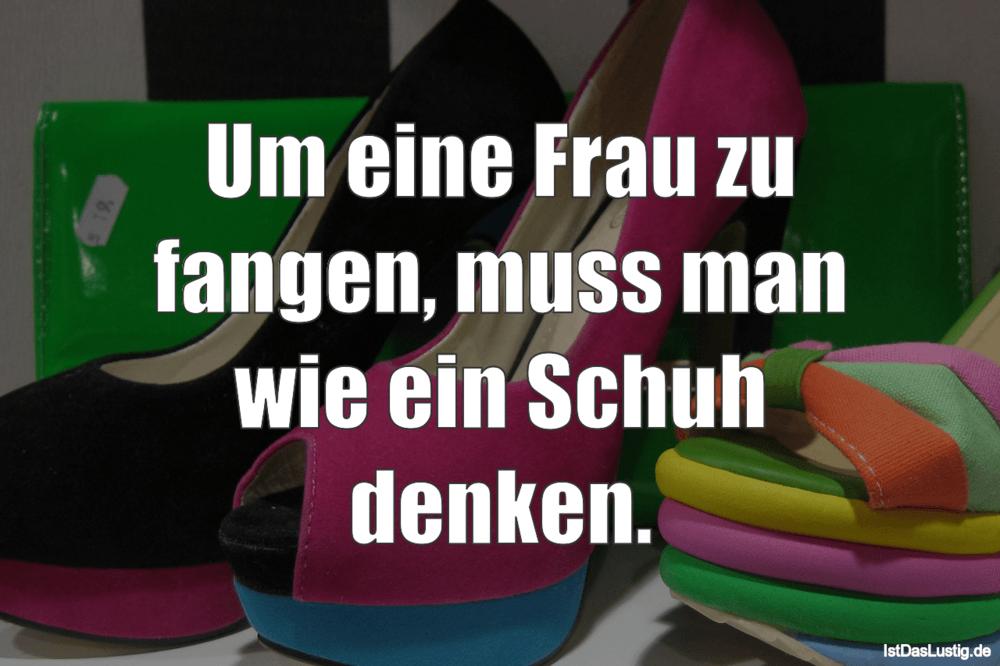 Lustiger BilderSpruch - Um eine Frau zu fangen, muss man wie ein Schuh...