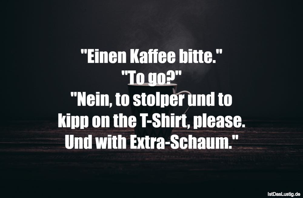"""Lustiger BilderSpruch - """"Einen Kaffee bitte."""" """"To go?"""" """"Nein, to stolpe..."""