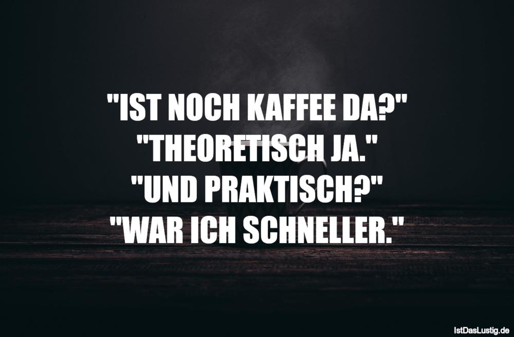 """Lustiger BilderSpruch - """"IST NOCH KAFFEE DA?"""" """"THEORETISCH JA."""" """"UND..."""