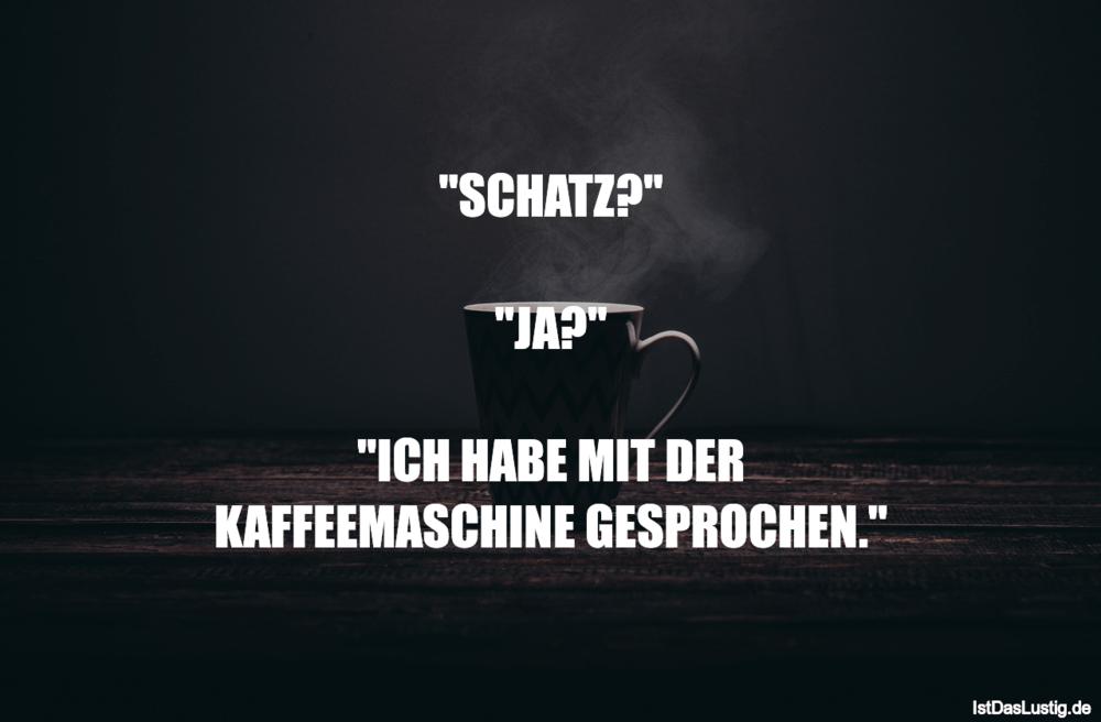 """Lustiger BilderSpruch - """"SCHATZ?""""  """"JA?""""  """"ICH HABE MIT DER KAFFEEMASCH..."""