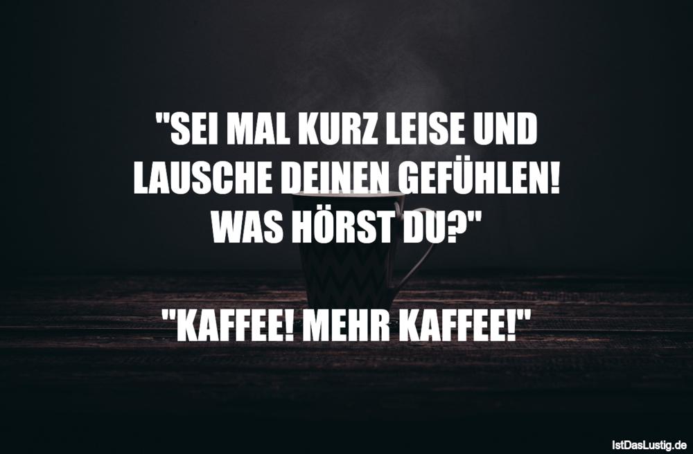 """Lustiger BilderSpruch - """"SEI MAL KURZ LEISE UND LAUSCHE DEINEN GEFÜHLEN..."""