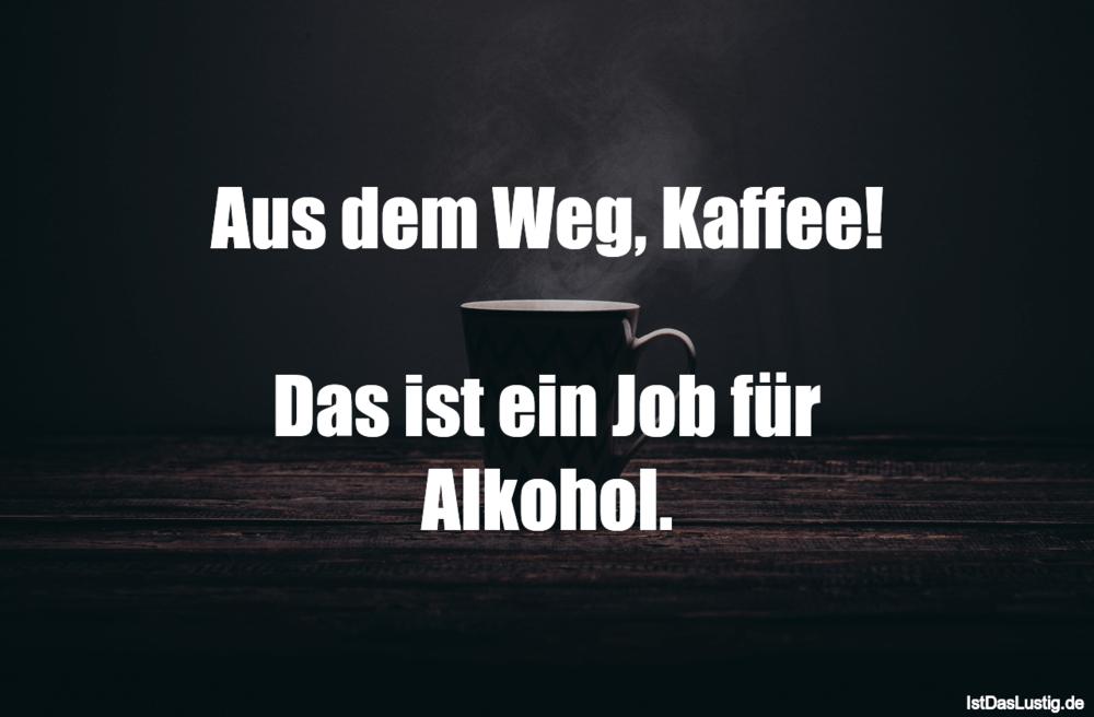 Lustiger BilderSpruch - Aus dem Weg, Kaffee!  Das ist ein Job für Alkohol.