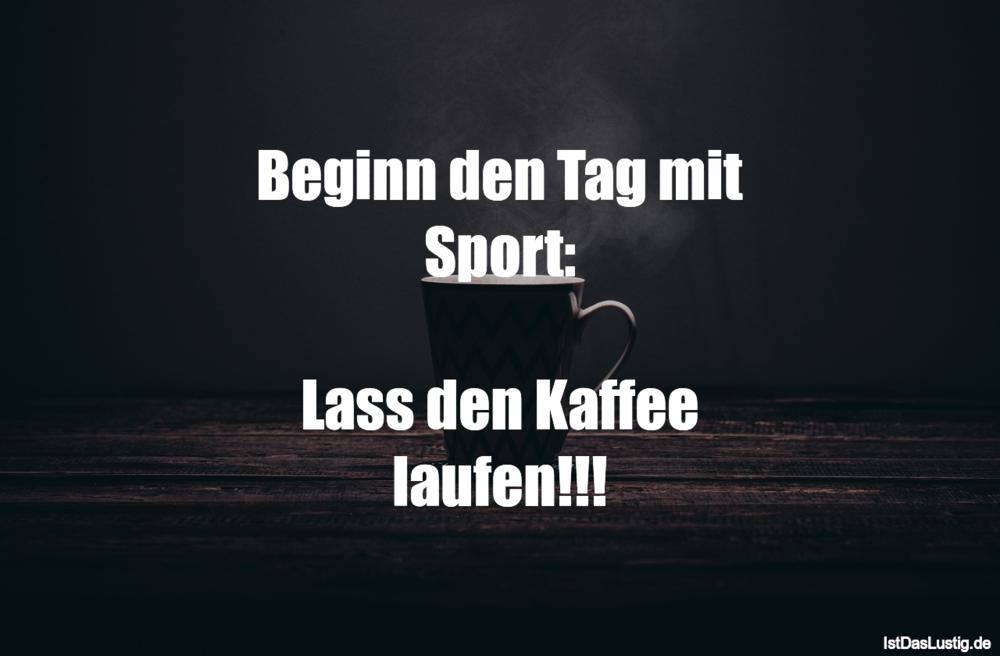 Lustiger BilderSpruch - Beginn den Tag mit Sport:  Lass den Kaffee...