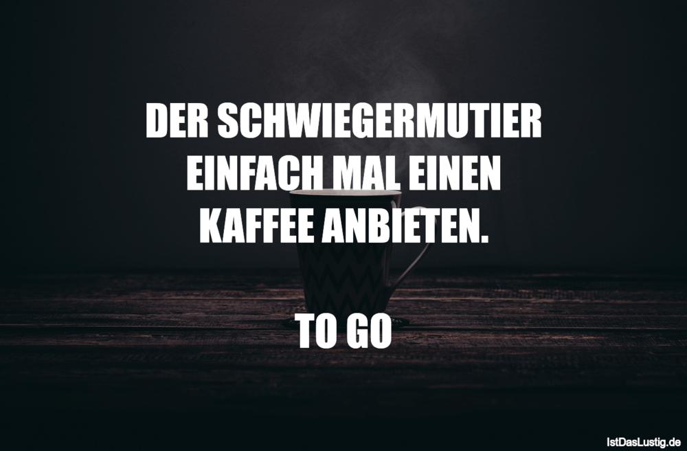 Lustiger BilderSpruch - DER SCHWIEGERMUTIER EINFACH MAL EINEN KAFFEE...