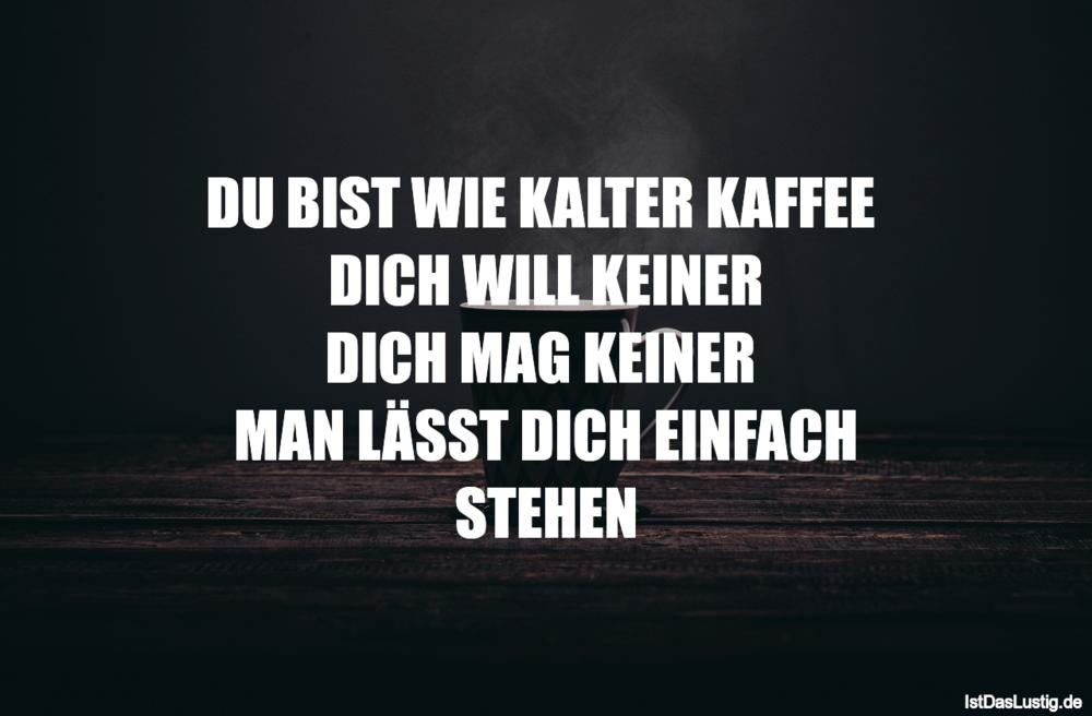 Lustiger BilderSpruch - DU BIST WIE KALTER KAFFEE  DICH WILL KEINER DIC...
