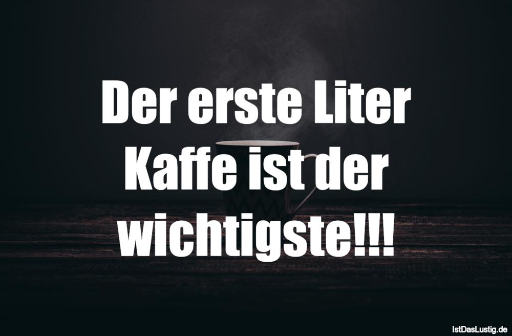 Lustiger BilderSpruch - Der erste Liter Kaffe ist der wichtigste!!!