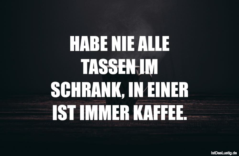 Lustiger BilderSpruch - HABE NIE ALLE TASSEN IM SCHRANK, IN EINER IST...