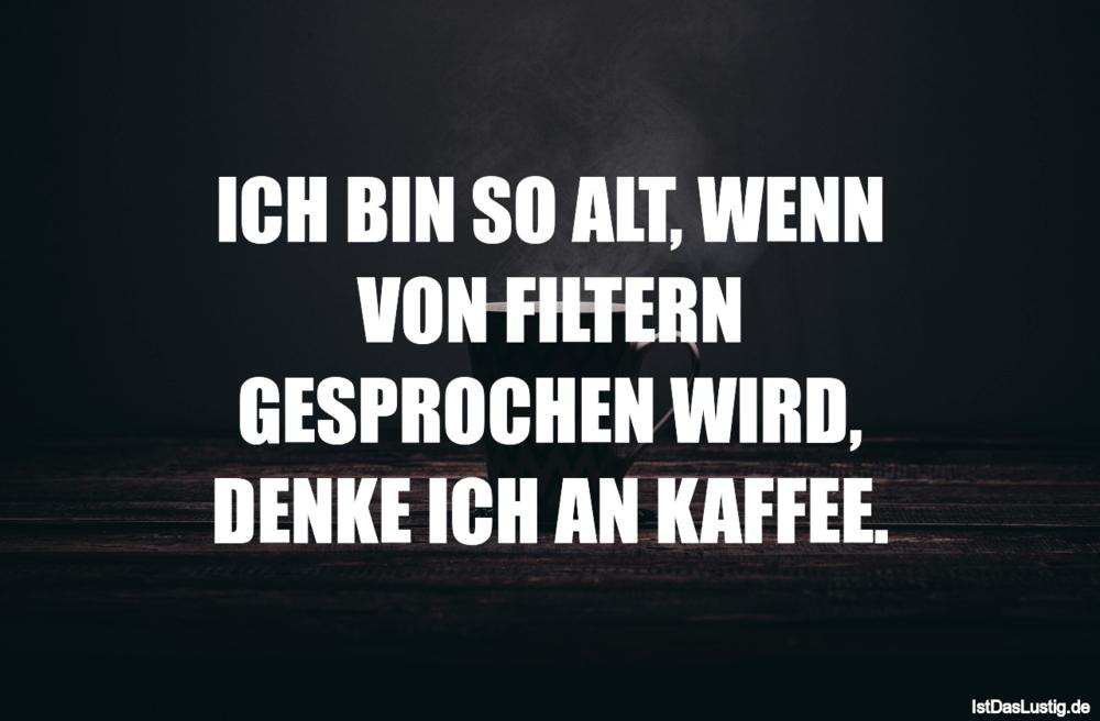 Lustiger BilderSpruch - ICH BIN SO ALT, WENN VON FILTERN GESPROCHEN WIR...