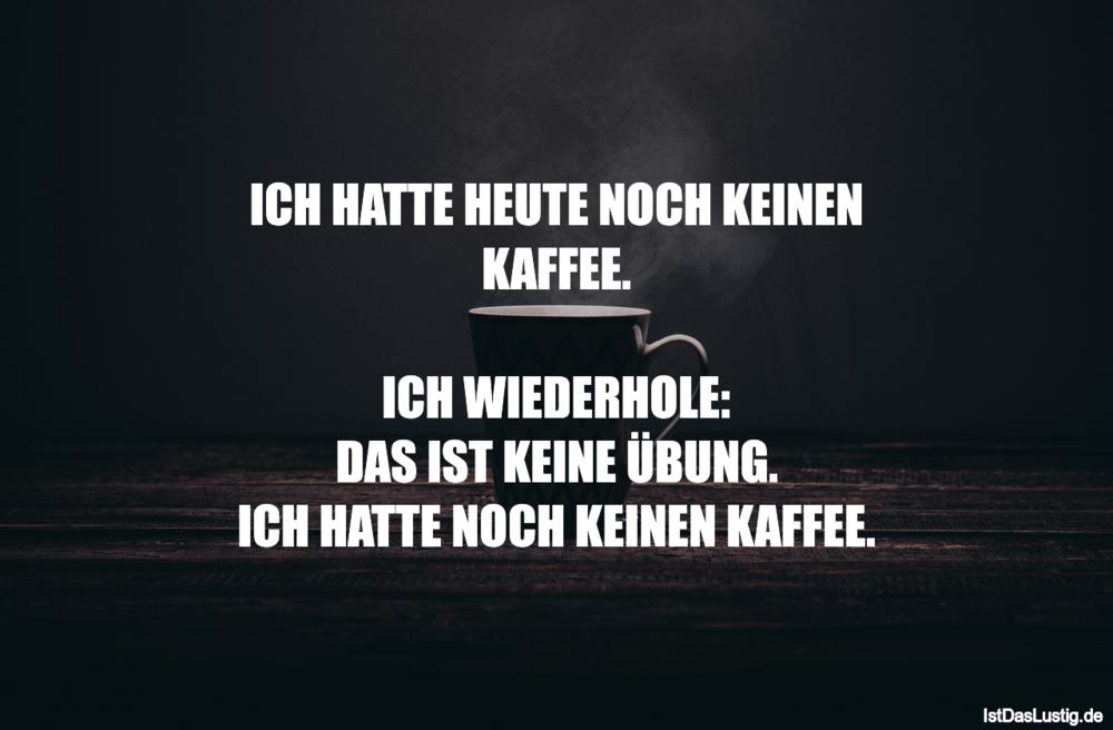 Lustiger BilderSpruch - ICH HATTE HEUTE NOCH KEINEN KAFFEE.  ICH...