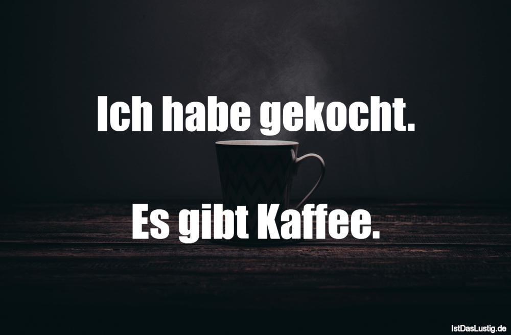 Lustiger BilderSpruch - Ich habe gekocht.  Es gibt Kaffee.