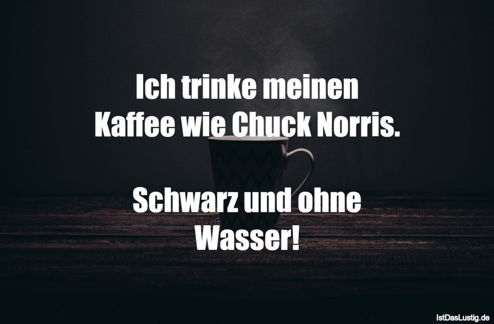 Lustiger BilderSpruch - Ich trinke meinen Kaffee wie Chuck Norris....