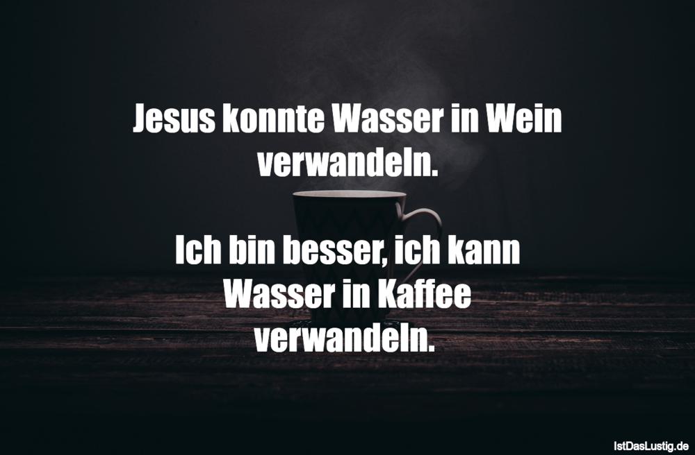 Lustiger BilderSpruch - Jesus konnte Wasser in Wein verwandeln.  Ich...