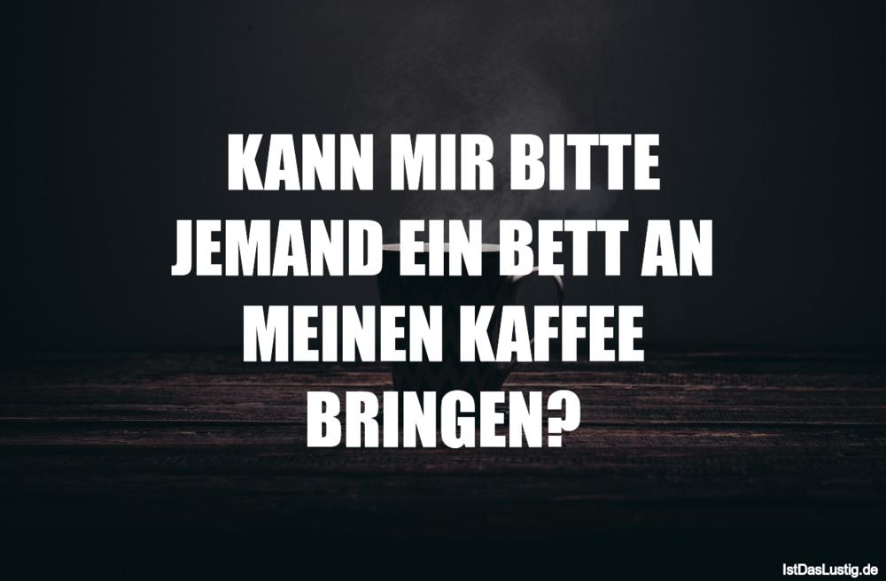 Lustiger BilderSpruch - KANN MIR BITTE JEMAND EIN BETT AN MEINEN KAFFEE...
