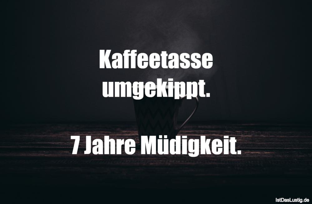 Lustiger BilderSpruch - Kaffeetasse umgekippt.  7 Jahre Müdigkeit.