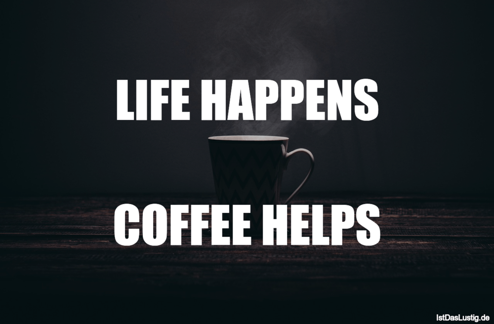 Lustiger BilderSpruch - LIFE HAPPENS  COFFEE HELPS