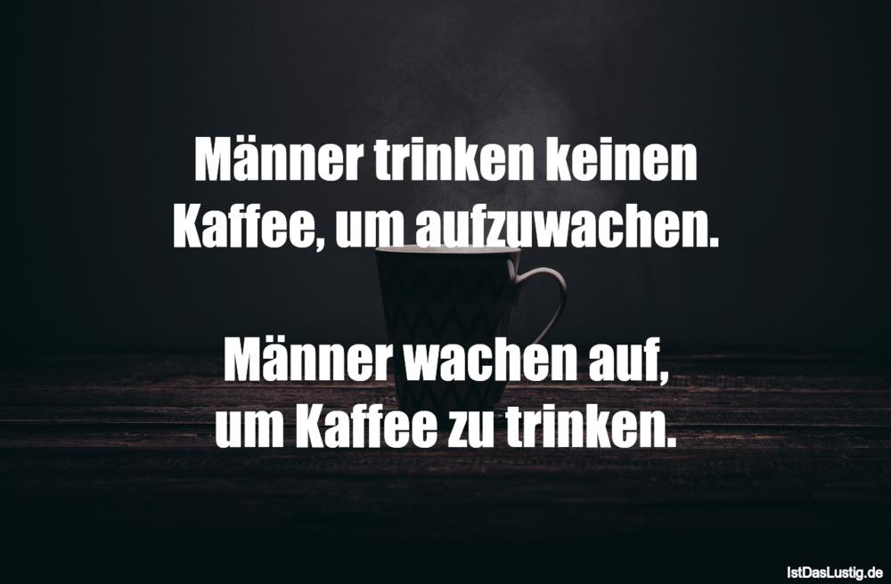 Lustiger BilderSpruch - Männer trinken keinen Kaffee, um aufzuwachen....