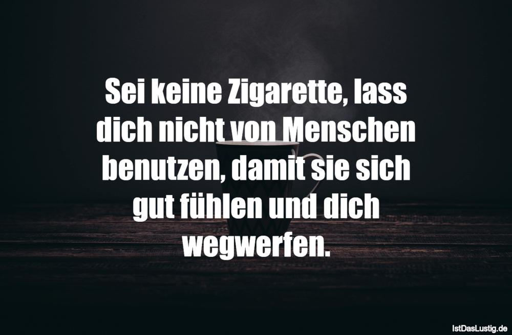 Lustiger BilderSpruch - Sei keine Zigarette, lass dich nicht von...
