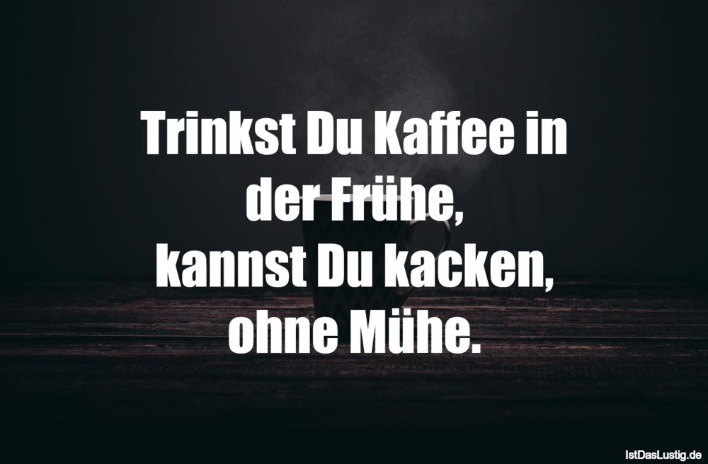 Lustiger BilderSpruch - Trinkst Du Kaffee in der Frühe, kannst Du kacke...
