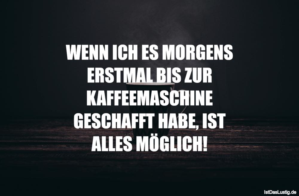 Lustiger BilderSpruch - WENN ICH ES MORGENS ERSTMAL BIS ZUR...