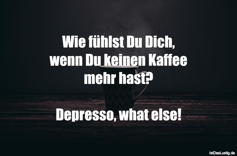 Lustiger BilderSpruch - Wie fühlst Du Dich, wenn Du keinen Kaffee mehr ...